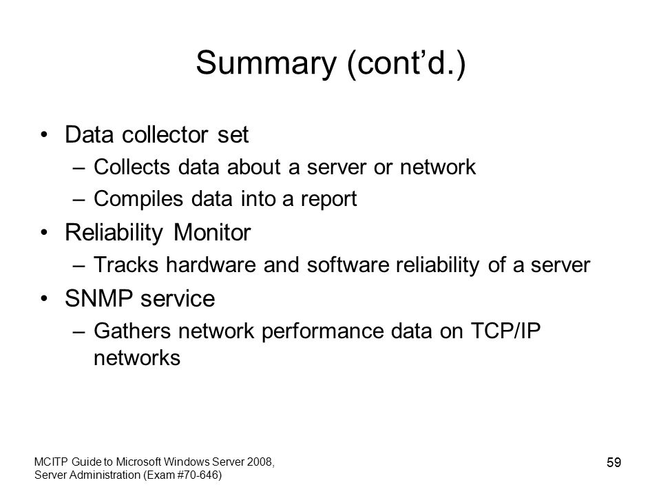 Summary (cont'd.) Data collector set –Collects data about a server or network –Compiles data into a report Reliability Monitor –Tracks hardware and software reliability of a server SNMP service –Gathers network performance data on TCP/IP networks MCITP Guide to Microsoft Windows Server 2008, Server Administration (Exam #70-646) 59