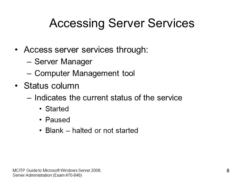 Accessing Server Services Access server services through: –Server Manager –Computer Management tool Status column –Indicates the current status of the service Started Paused Blank – halted or not started MCITP Guide to Microsoft Windows Server 2008, Server Administration (Exam #70-646) 8