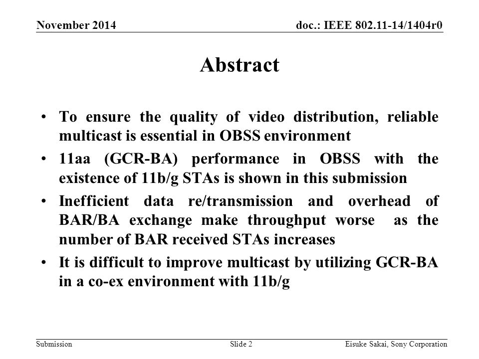 doc.: IEEE /1404r0 Submission Abstract To ensure the quality of video distribution, reliable multicast is essential in OBSS environment 11aa (GCR-BA) performance in OBSS with the existence of 11b/g STAs is shown in this submission Inefficient data re/transmission and overhead of BAR/BA exchange make throughput worse as the number of BAR received STAs increases It is difficult to improve multicast by utilizing GCR-BA in a co-ex environment with 11b/g November 2014 Eisuke Sakai, Sony CorporationSlide 2