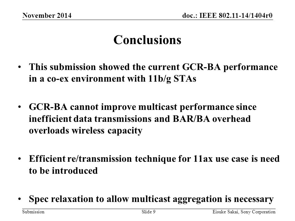 doc.: IEEE /1404r0 Submission Conclusions This submission showed the current GCR-BA performance in a co-ex environment with 11b/g STAs GCR-BA cannot improve multicast performance since inefficient data transmissions and BAR/BA overhead overloads wireless capacity Efficient re/transmission technique for 11ax use case is need to be introduced Spec relaxation to allow multicast aggregation is necessary November 2014 Eisuke Sakai, Sony CorporationSlide 9