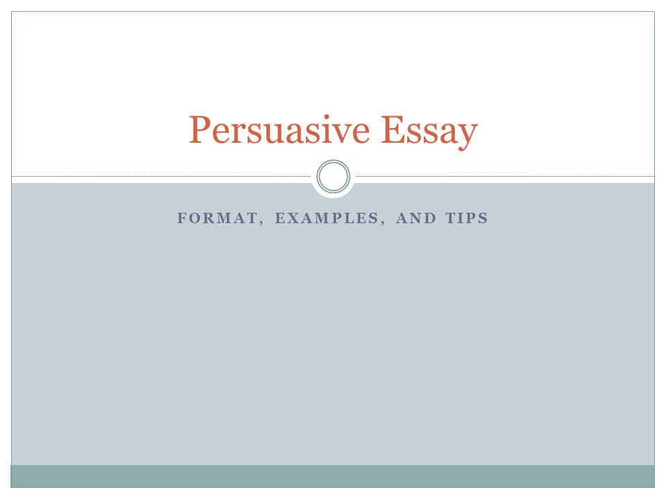 FORMAT, EXAMPLES, AND TIPS Persuasive Essay