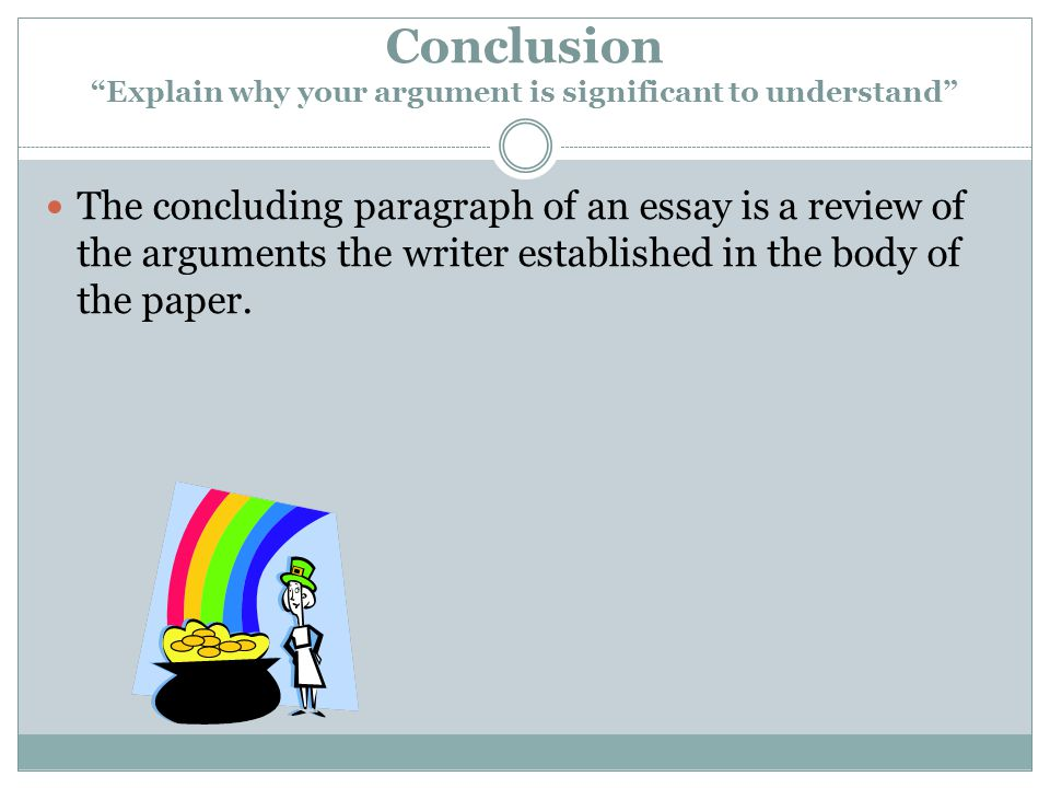 Conclusion Explain why your argument is significant to understand The concluding paragraph of an essay is a review of the arguments the writer established in the body of the paper.