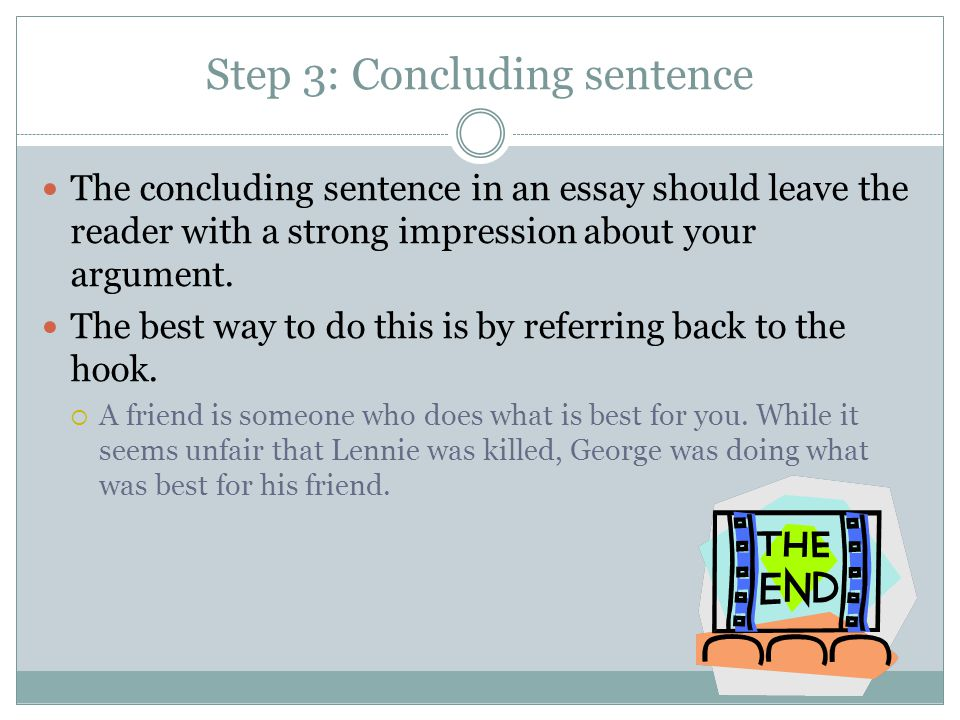 Step 3: Concluding sentence The concluding sentence in an essay should leave the reader with a strong impression about your argument.