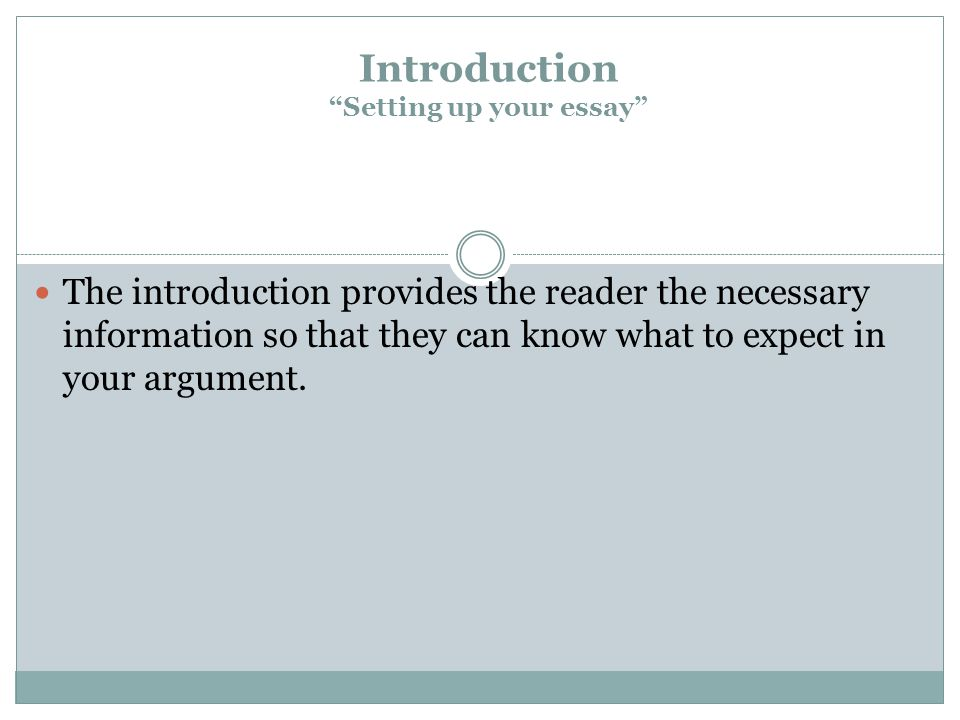 Introduction Setting up your essay The introduction provides the reader the necessary information so that they can know what to expect in your argument.