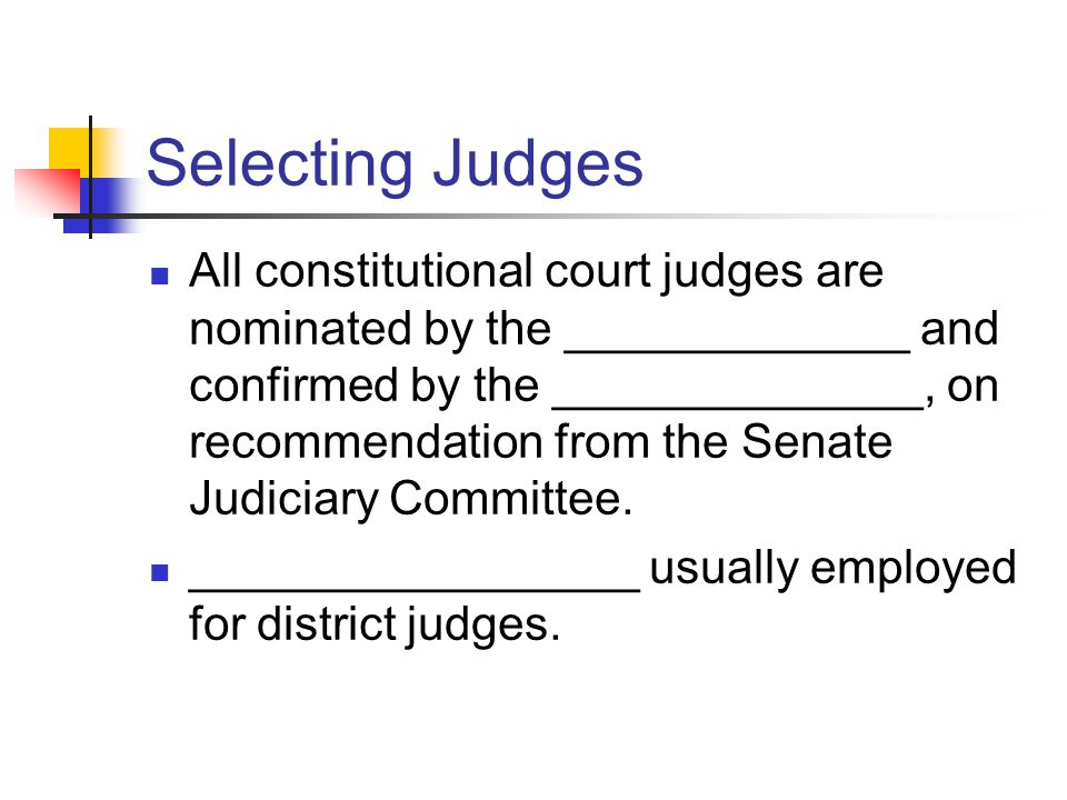 Selecting Judges All constitutional court judges are nominated by the _____________ and confirmed by the ______________, on recommendation from the Senate Judiciary Committee.