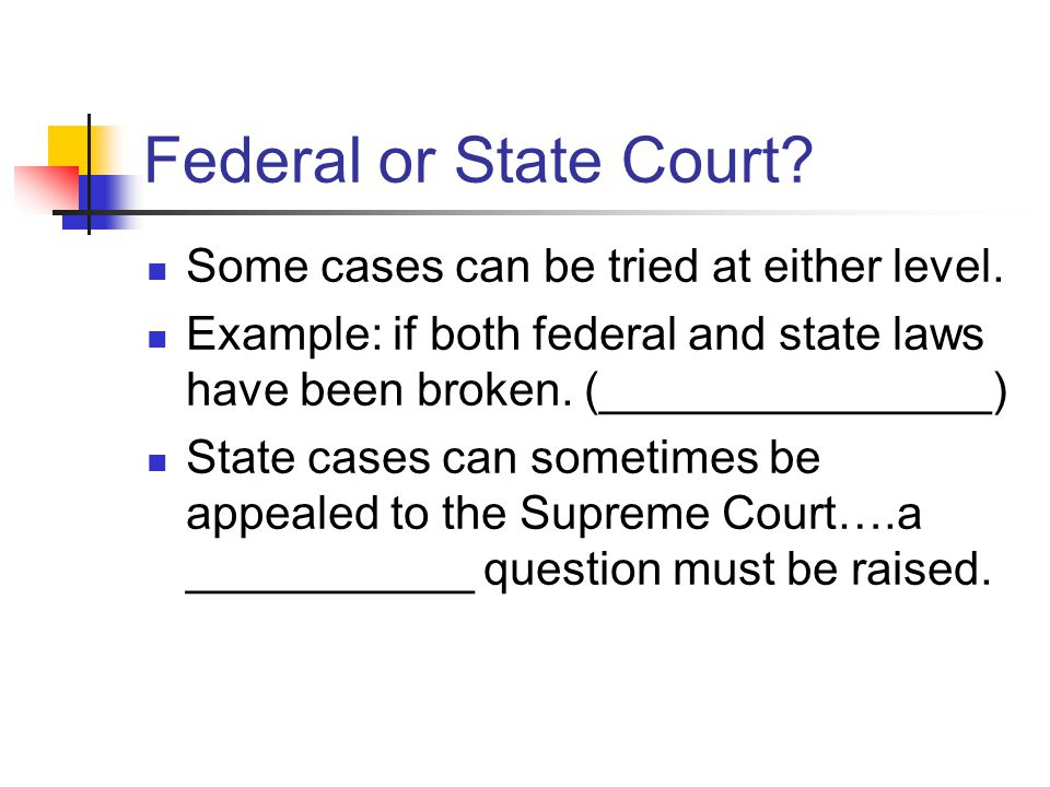 Federal or State Court. Some cases can be tried at either level.