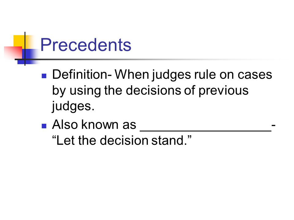 Precedents Definition- When judges rule on cases by using the decisions of previous judges.