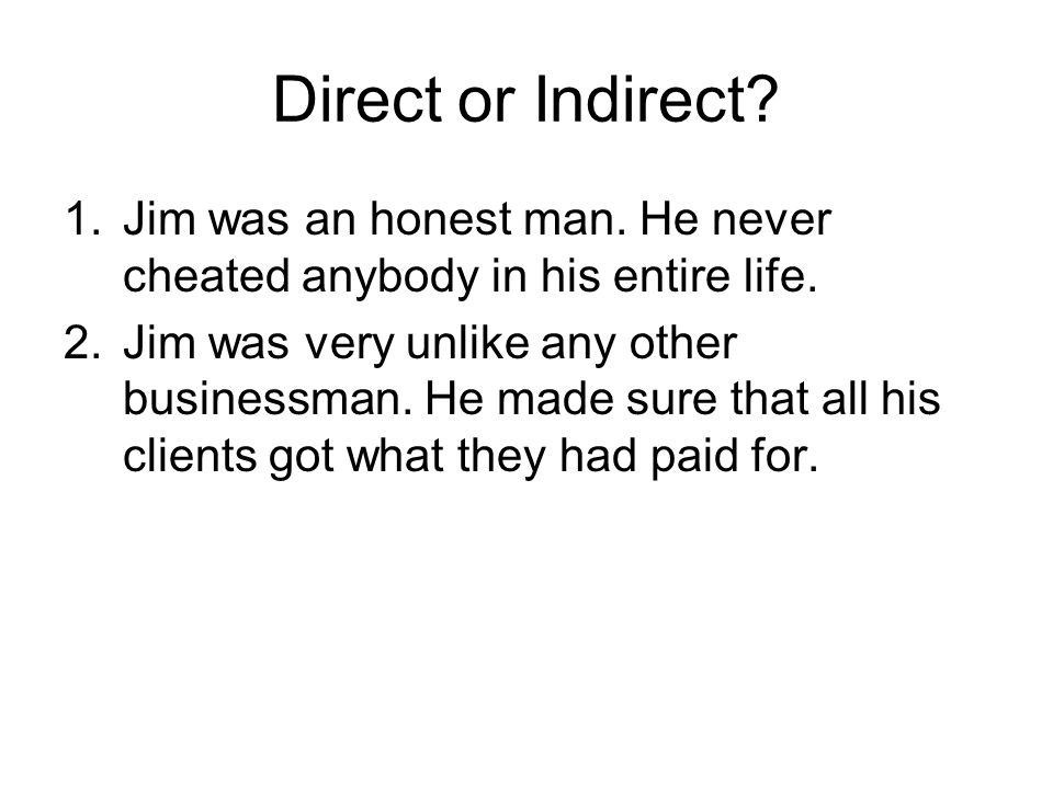 Direct or Indirect. 1.Jim was an honest man. He never cheated anybody in his entire life.