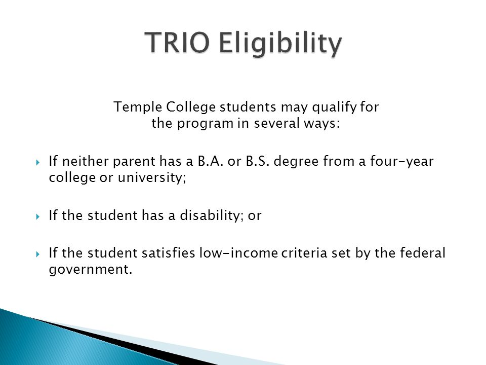 Temple College students may qualify for the program in several ways:  If neither parent has a B.A.