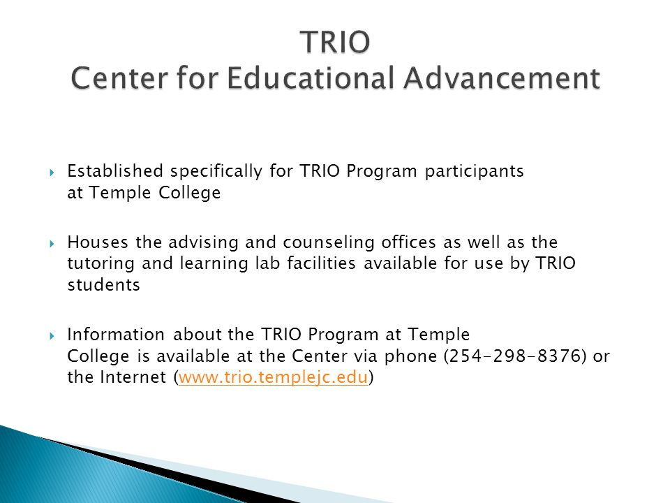  Established specifically for TRIO Program participants at Temple College  Houses the advising and counseling offices as well as the tutoring and learning lab facilities available for use by TRIO students  Information about the TRIO Program at Temple College is available at the Center via phone ( ) or the Internet (