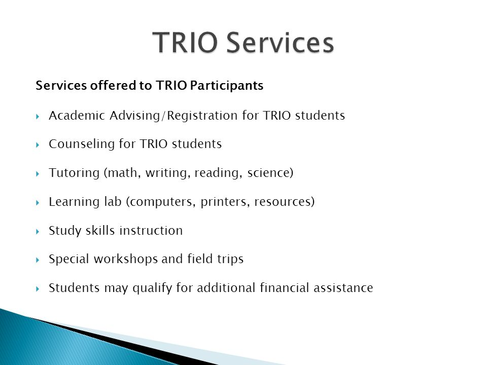 Services offered to TRIO Participants  Academic Advising/Registration for TRIO students  Counseling for TRIO students  Tutoring (math, writing, reading, science)  Learning lab (computers, printers, resources)  Study skills instruction  Special workshops and field trips  Students may qualify for additional financial assistance