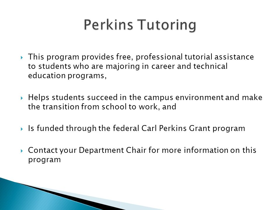  This program provides free, professional tutorial assistance to students who are majoring in career and technical education programs,  Helps students succeed in the campus environment and make the transition from school to work, and  Is funded through the federal Carl Perkins Grant program  Contact your Department Chair for more information on this program