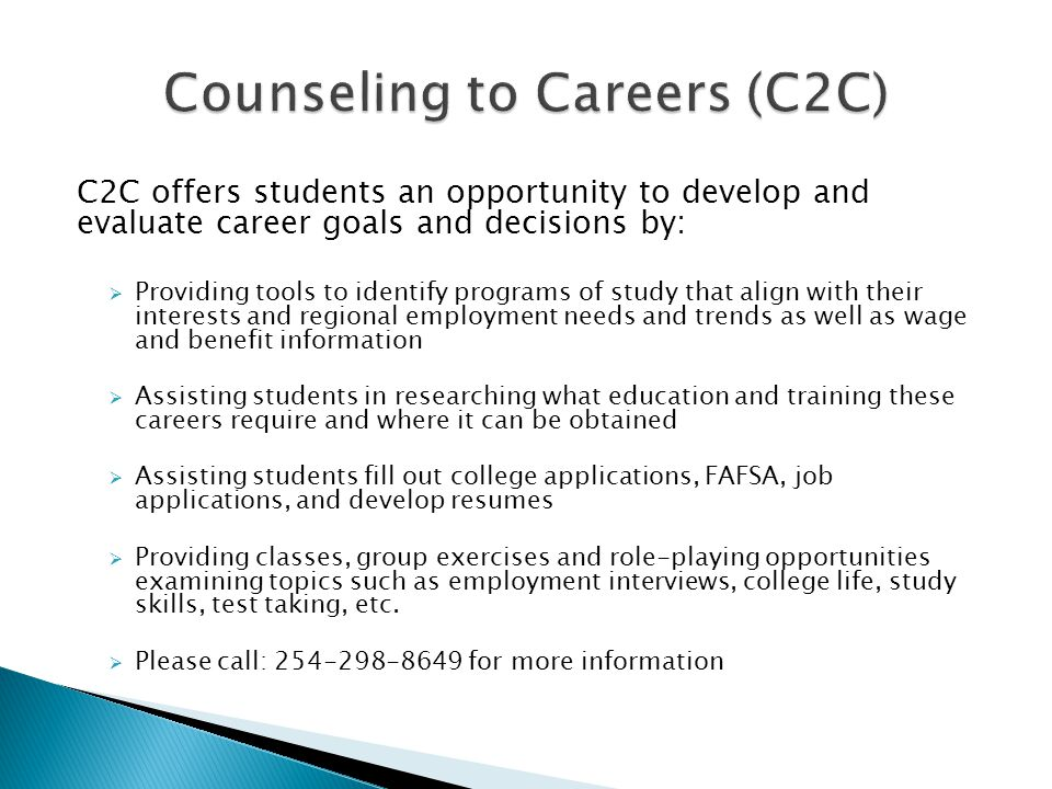 C2C offers students an opportunity to develop and evaluate career goals and decisions by:  Providing tools to identify programs of study that align with their interests and regional employment needs and trends as well as wage and benefit information  Assisting students in researching what education and training these careers require and where it can be obtained  Assisting students fill out college applications, FAFSA, job applications, and develop resumes  Providing classes, group exercises and role-playing opportunities examining topics such as employment interviews, college life, study skills, test taking, etc.