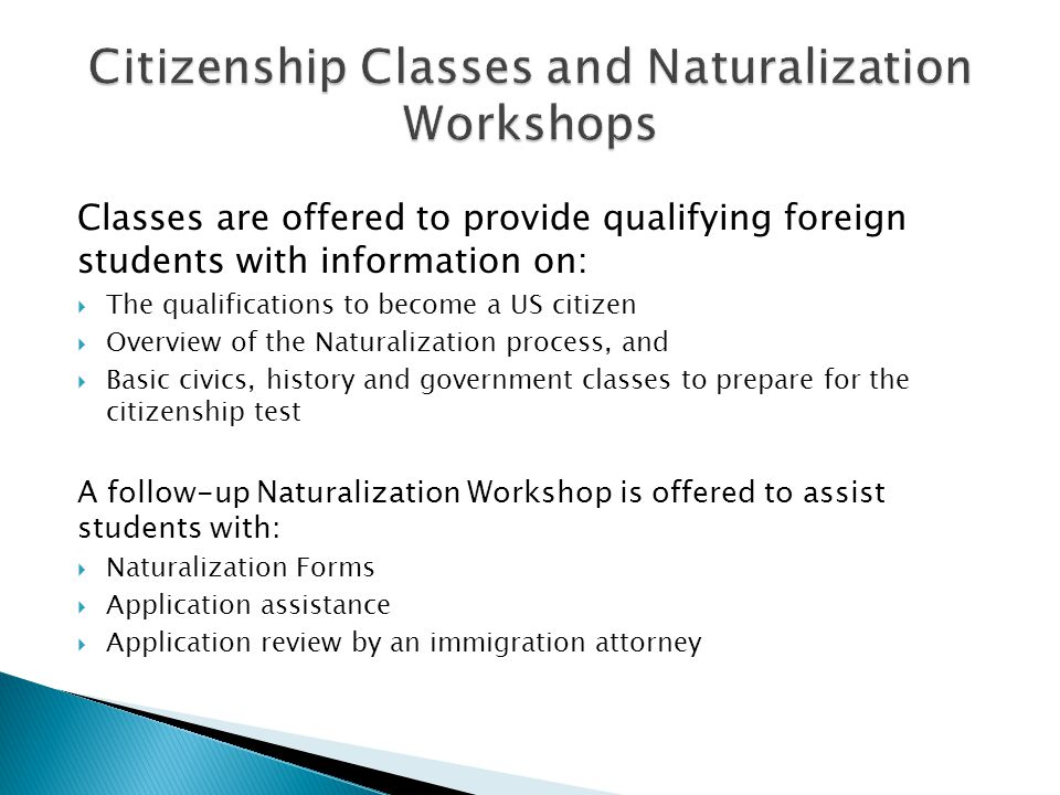 Classes are offered to provide qualifying foreign students with information on:  The qualifications to become a US citizen  Overview of the Naturalization process, and  Basic civics, history and government classes to prepare for the citizenship test A follow-up Naturalization Workshop is offered to assist students with:  Naturalization Forms  Application assistance  Application review by an immigration attorney