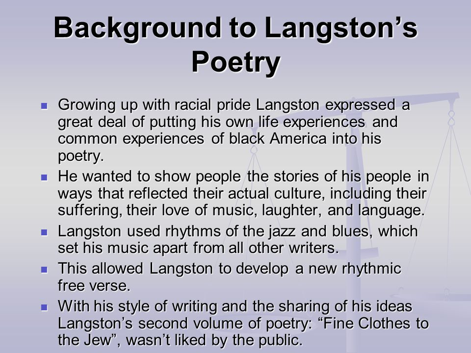 Background to Langston's Poetry Growing up with racial pride Langston expressed a great deal of putting his own life experiences and common experiences of black America into his poetry.