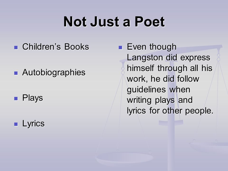 Not Just a Poet Children's Books Children's Books Autobiographies Autobiographies Plays Plays Lyrics Lyrics Even though Langston did express himself through all his work, he did follow guidelines when writing plays and lyrics for other people.