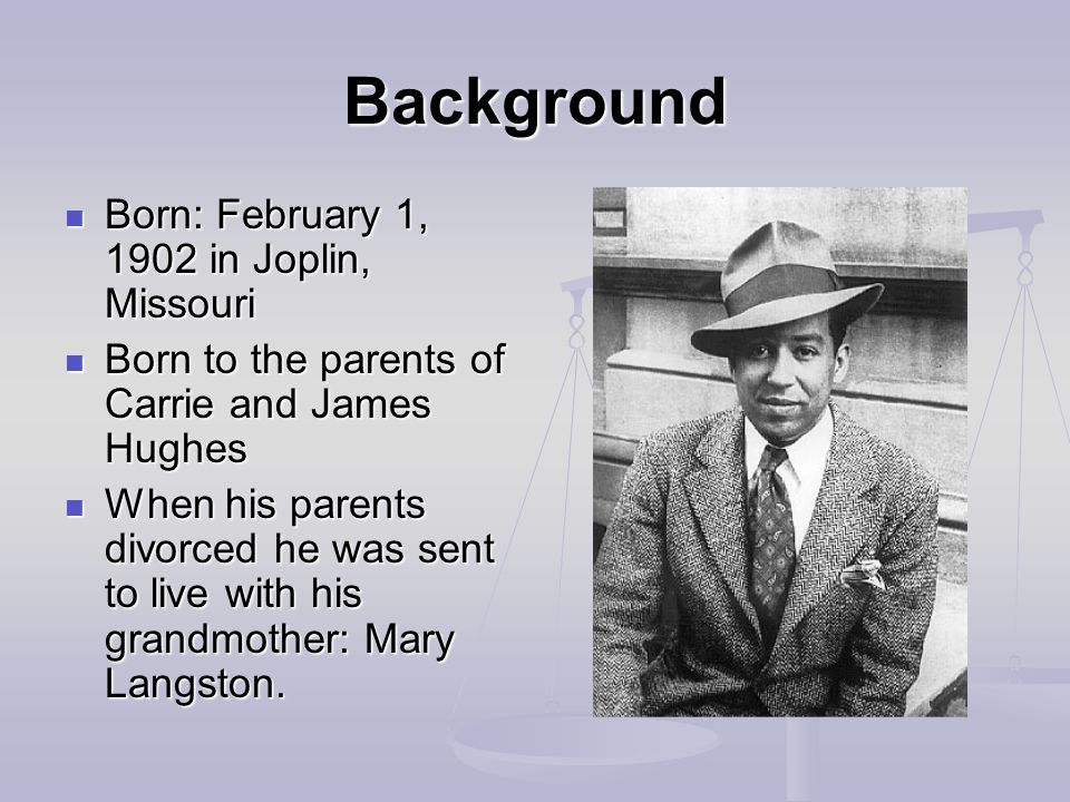 Background Born: February 1, 1902 in Joplin, Missouri Born: February 1, 1902 in Joplin, Missouri Born to the parents of Carrie and James Hughes Born to the parents of Carrie and James Hughes When his parents divorced he was sent to live with his grandmother: Mary Langston.