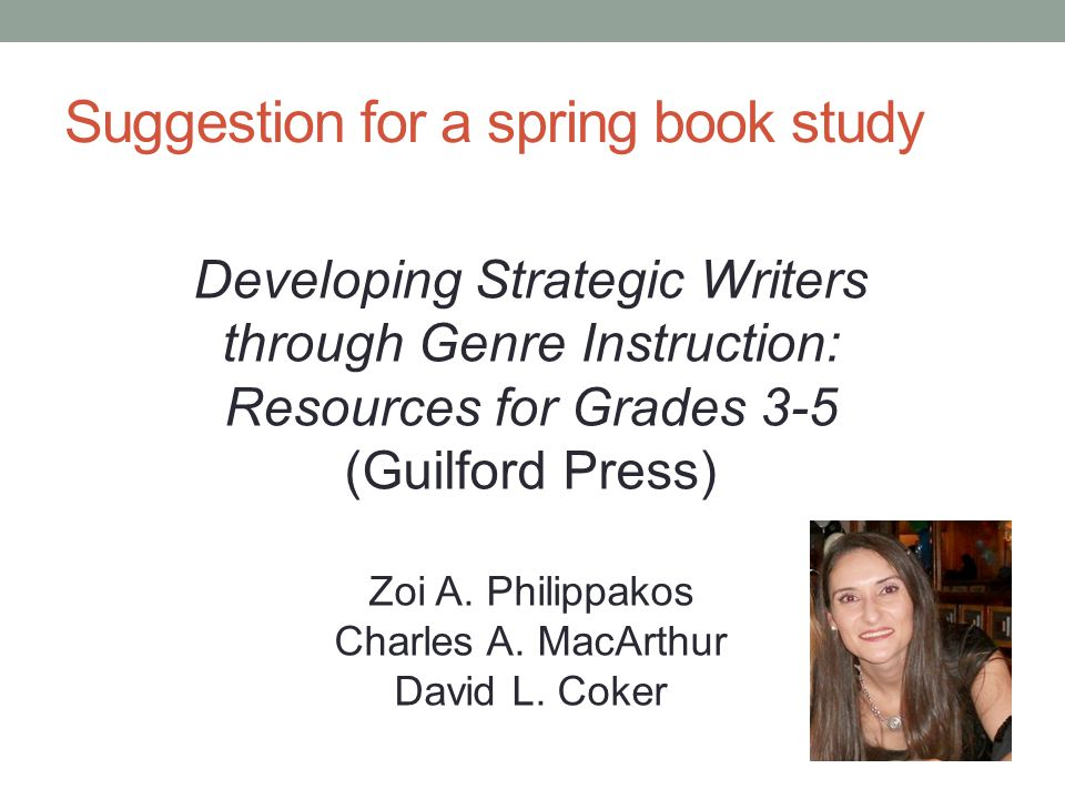 Suggestion for a spring book study Developing Strategic Writers through Genre Instruction: Resources for Grades 3-5 (Guilford Press) Zoi A.