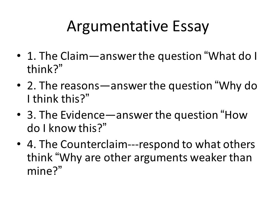 Argumentative Essay 1. The Claim—answer the question What do I think 2.