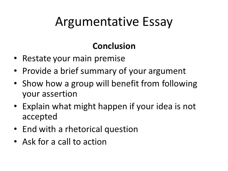 Argumentative Essay Conclusion Restate your main premise Provide a brief summary of your argument Show how a group will benefit from following your assertion Explain what might happen if your idea is not accepted End with a rhetorical question Ask for a call to action
