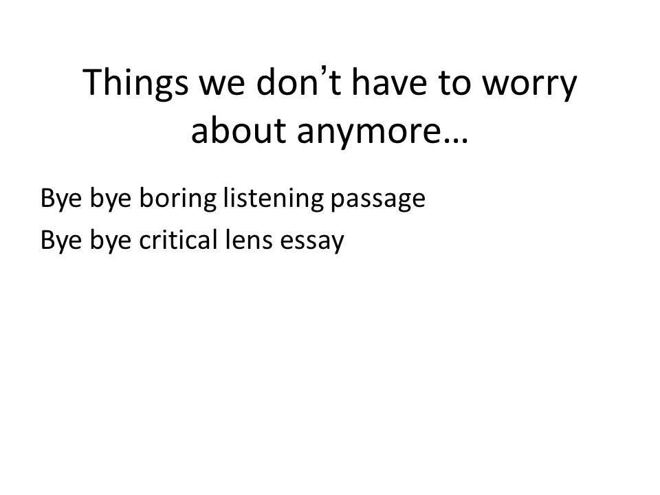 Things we don't have to worry about anymore… Bye bye boring listening passage Bye bye critical lens essay