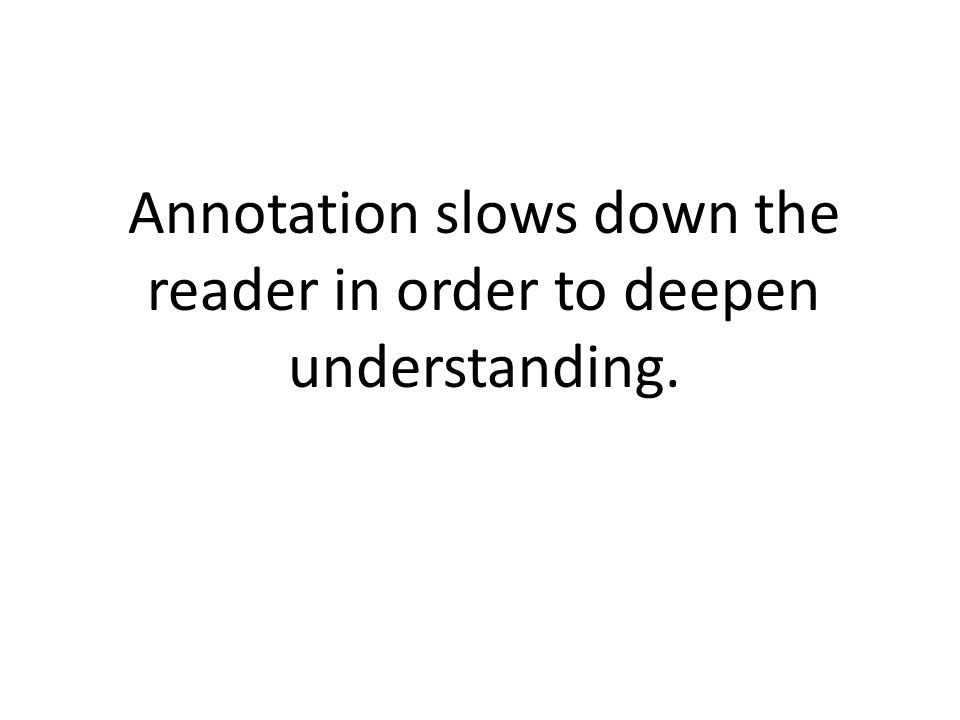 Annotation slows down the reader in order to deepen understanding.