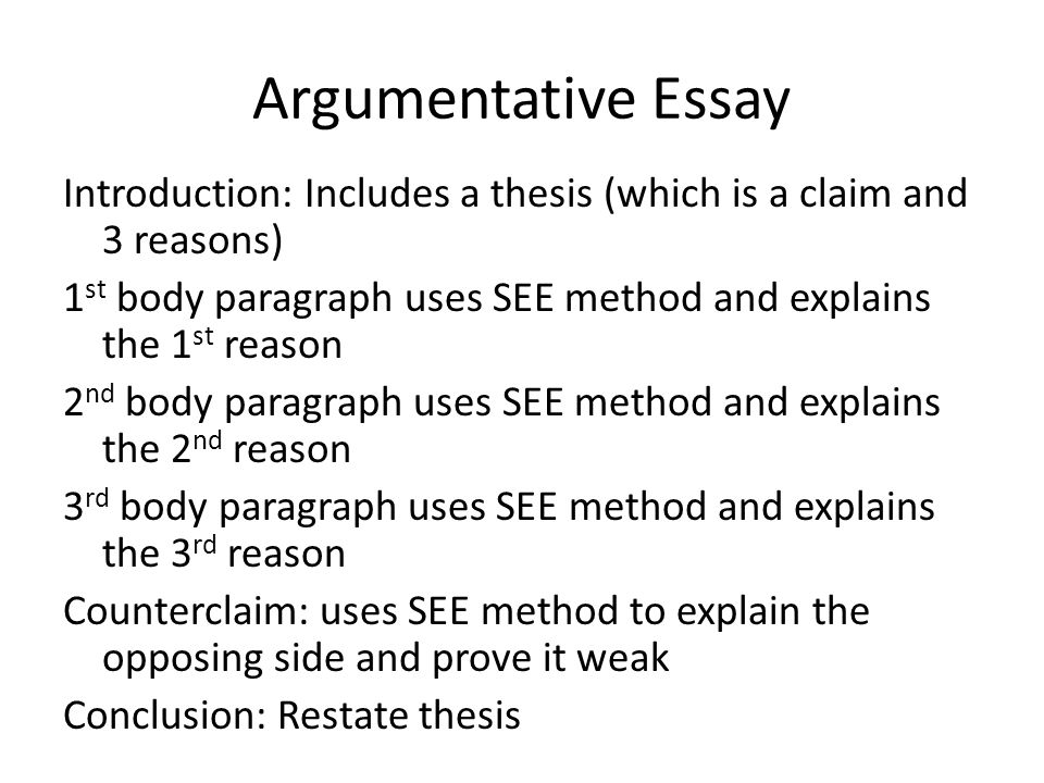 Argumentative Essay Introduction: Includes a thesis (which is a claim and 3 reasons) 1 st body paragraph uses SEE method and explains the 1 st reason 2 nd body paragraph uses SEE method and explains the 2 nd reason 3 rd body paragraph uses SEE method and explains the 3 rd reason Counterclaim: uses SEE method to explain the opposing side and prove it weak Conclusion: Restate thesis