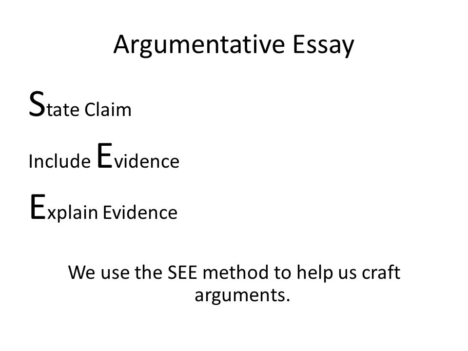 Argumentative Essay S tate Claim Include E vidence E xplain Evidence We use the SEE method to help us craft arguments.