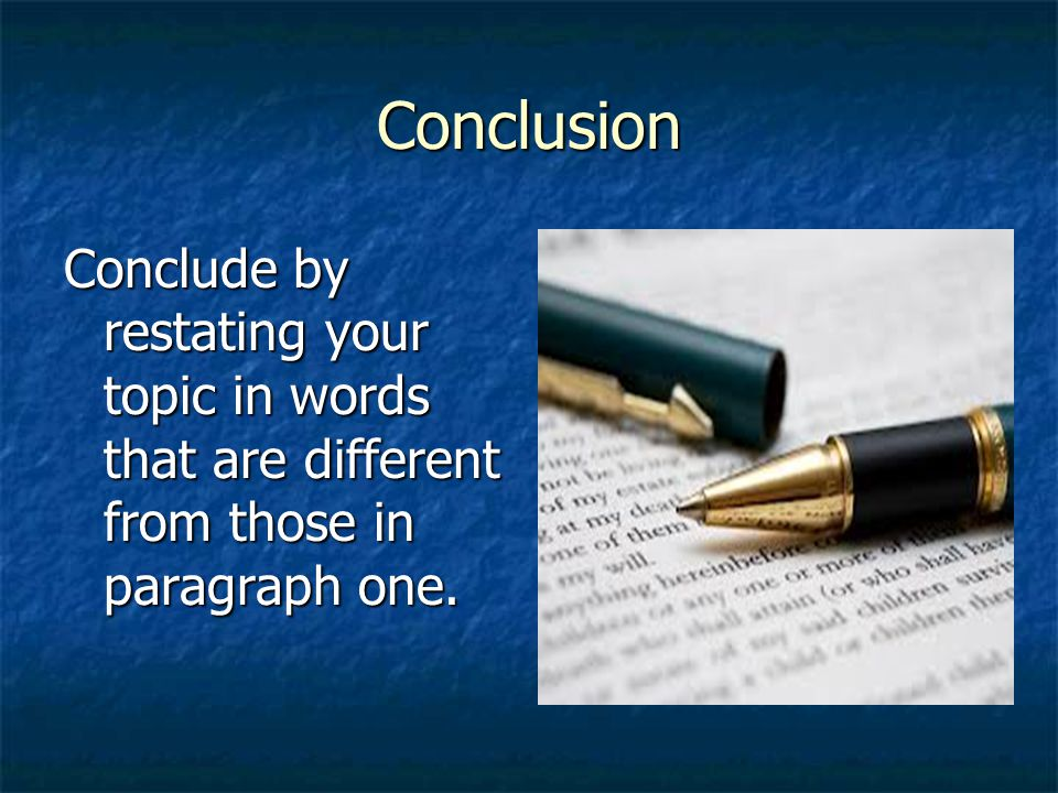 Conclusion Conclude by restating your topic in words that are different from those in paragraph one.
