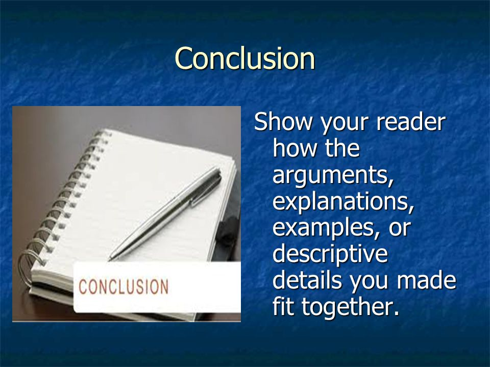 Conclusion Show your reader how the arguments, explanations, examples, or descriptive details you made fit together.