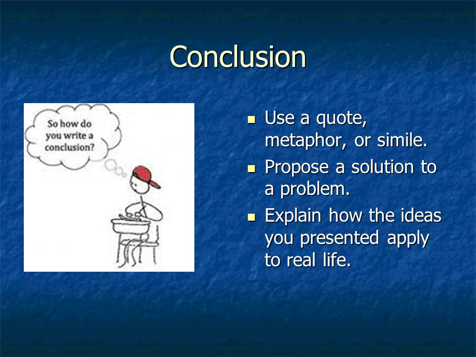 Conclusion Use a quote, metaphor, or simile. Use a quote, metaphor, or simile.