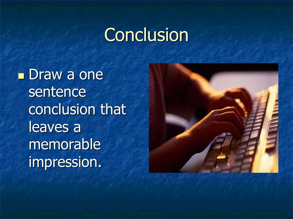 Conclusion Draw a one sentence conclusion that leaves a memorable impression.