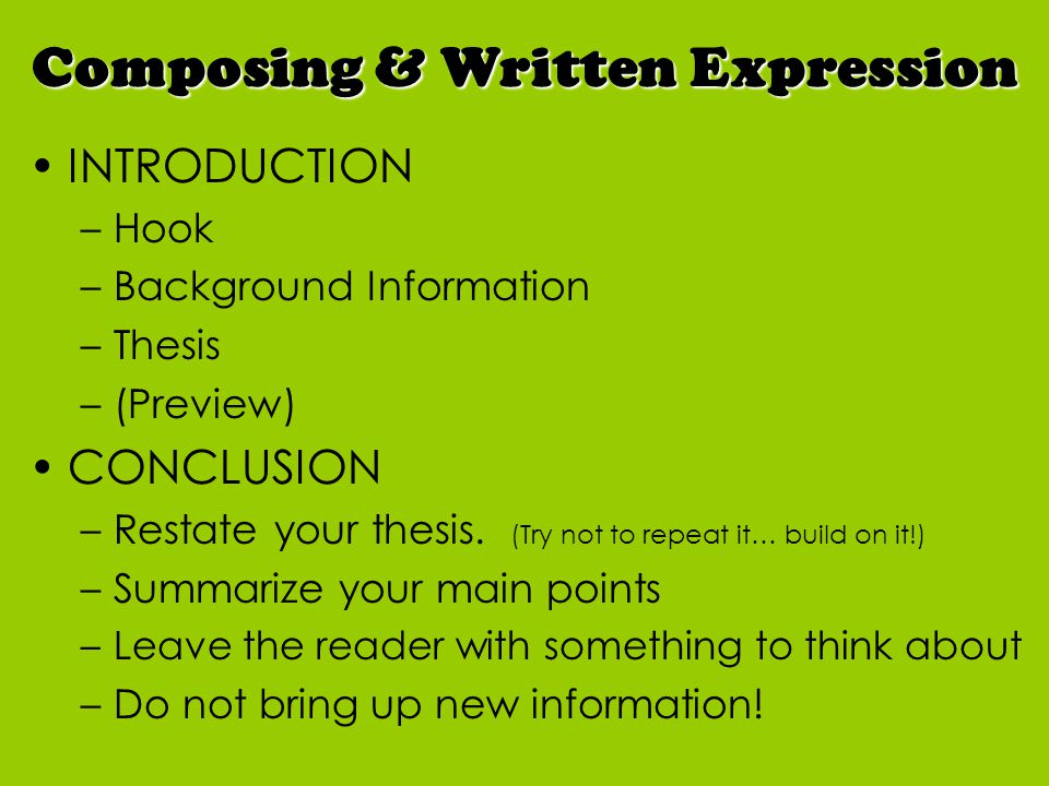 INTRODUCTION –Hook –Background Information –Thesis –(Preview) CONCLUSION –Restate your thesis.