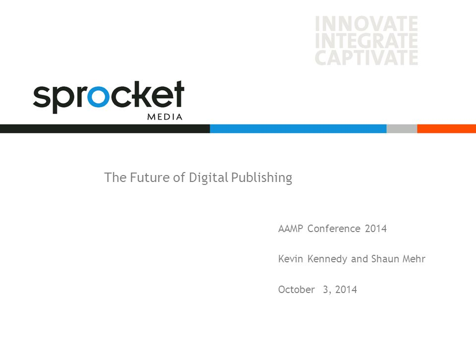 The Future of Digital Publishing AAMP Conference 2014 Kevin Kennedy and Shaun Mehr October 3, 2014