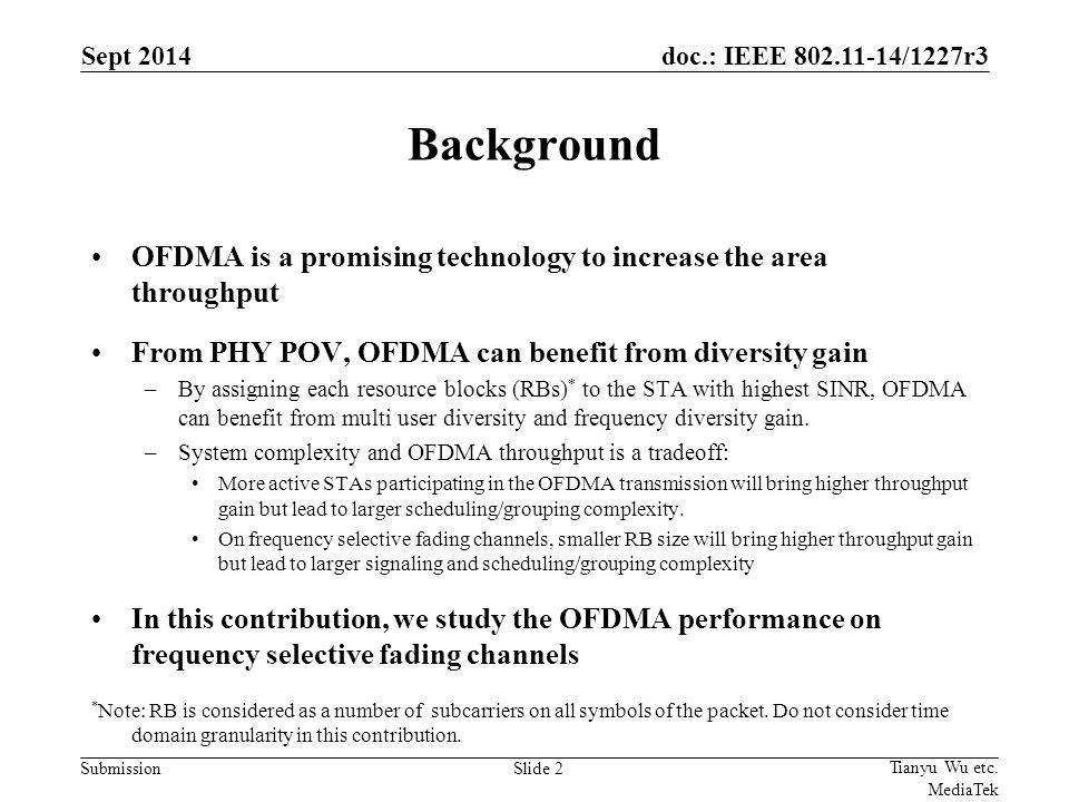doc.: IEEE /1227r3 Submission Background OFDMA is a promising technology to increase the area throughput From PHY POV, OFDMA can benefit from diversity gain –By assigning each resource blocks (RBs) * to the STA with highest SINR, OFDMA can benefit from multi user diversity and frequency diversity gain.