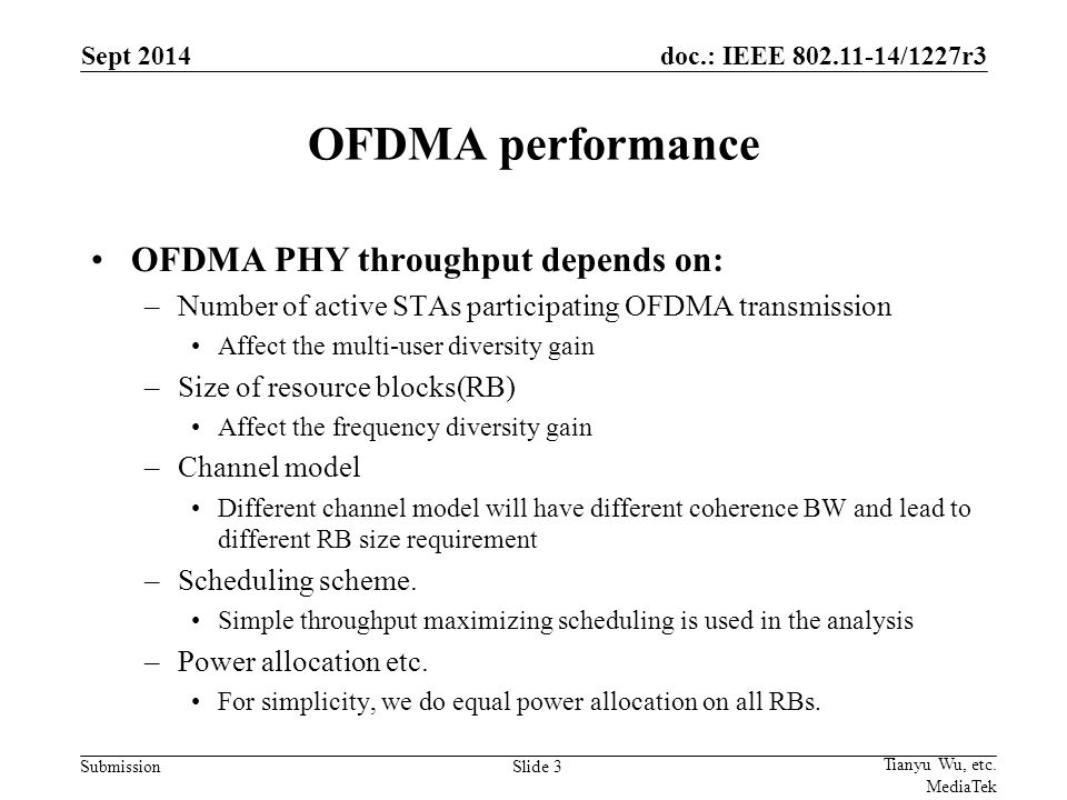 doc.: IEEE /1227r3 Submission OFDMA performance OFDMA PHY throughput depends on: –Number of active STAs participating OFDMA transmission Affect the multi-user diversity gain –Size of resource blocks(RB) Affect the frequency diversity gain –Channel model Different channel model will have different coherence BW and lead to different RB size requirement –Scheduling scheme.