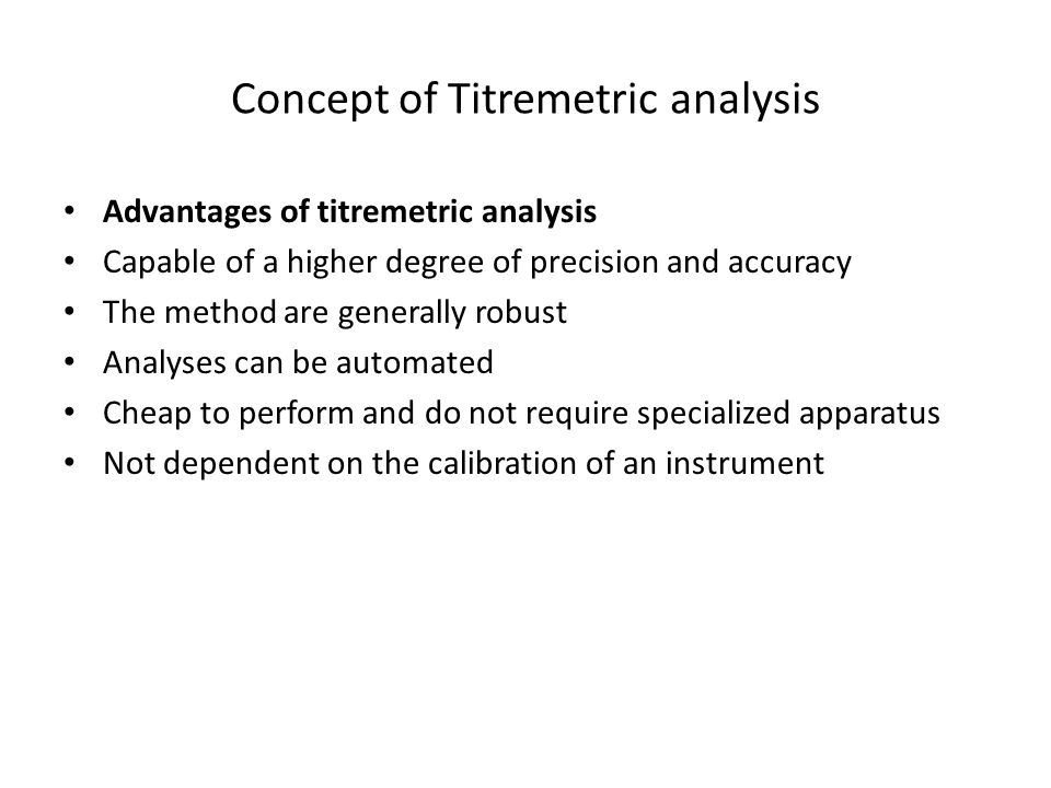 Concept of Titremetric analysis Advantages of titremetric analysis Capable of a higher degree of precision and accuracy The method are generally robust Analyses can be automated Cheap to perform and do not require specialized apparatus Not dependent on the calibration of an instrument