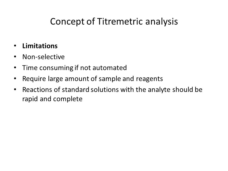 Concept of Titremetric analysis Limitations Non-selective Time consuming if not automated Require large amount of sample and reagents Reactions of standard solutions with the analyte should be rapid and complete