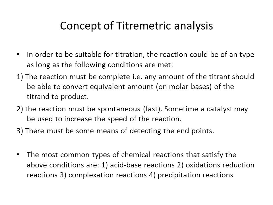 Concept of Titremetric analysis In order to be suitable for titration, the reaction could be of an type as long as the following conditions are met: 1) The reaction must be complete i.e.