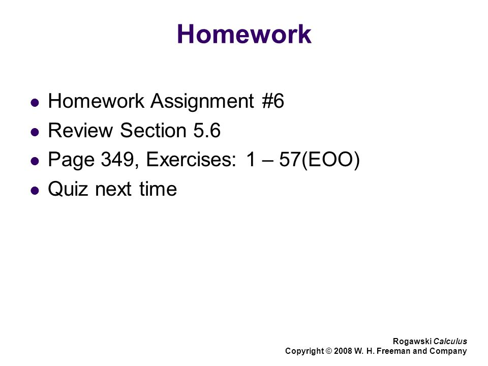 Homework Homework Assignment #6 Review Section 5.6 Page 349, Exercises: 1 – 57(EOO) Quiz next time Rogawski Calculus Copyright © 2008 W.
