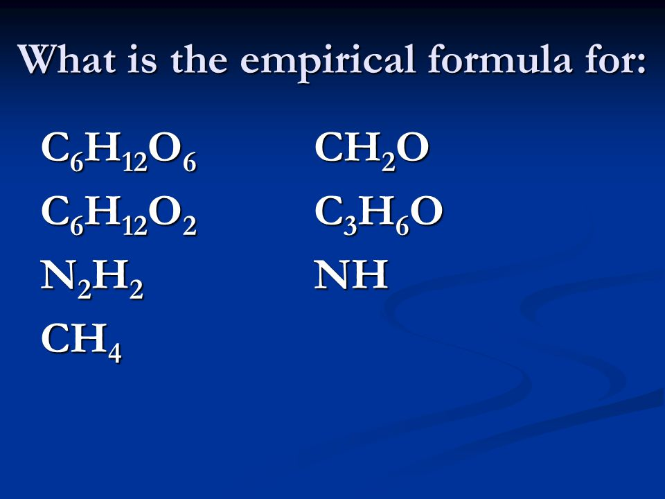 What is the empirical formula for: C 6 H 12 O 6 CH 2 O C 6 H 12 O 2 C 3 H 6 O N 2 H 2 NH CH 4