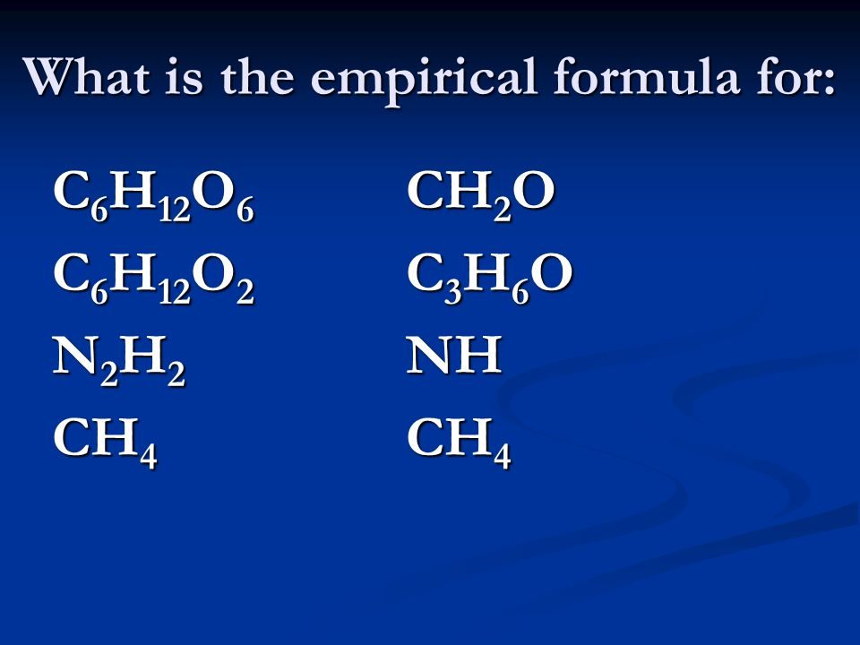 What is the empirical formula for: C 6 H 12 O 6 CH 2 O C 6 H 12 O 2 C 3 H 6 O N 2 H 2 NH CH 4 CH 4