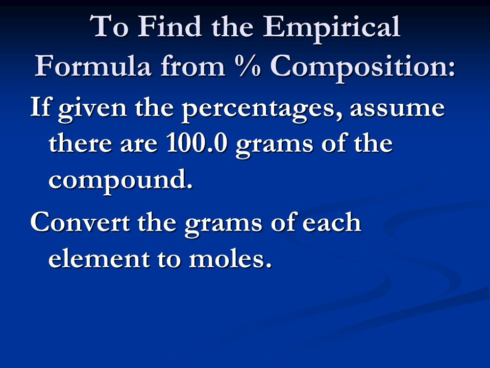 To Find the Empirical Formula from % Composition: If given the percentages, assume there are grams of the compound.