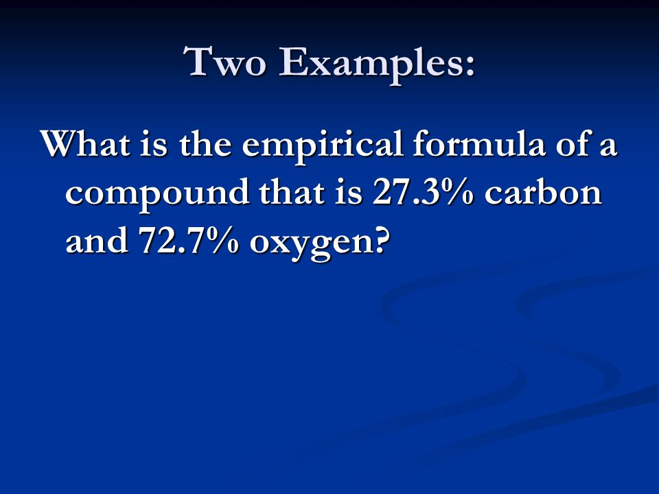 Two Examples: What is the empirical formula of a compound that is 27.3% carbon and 72.7% oxygen