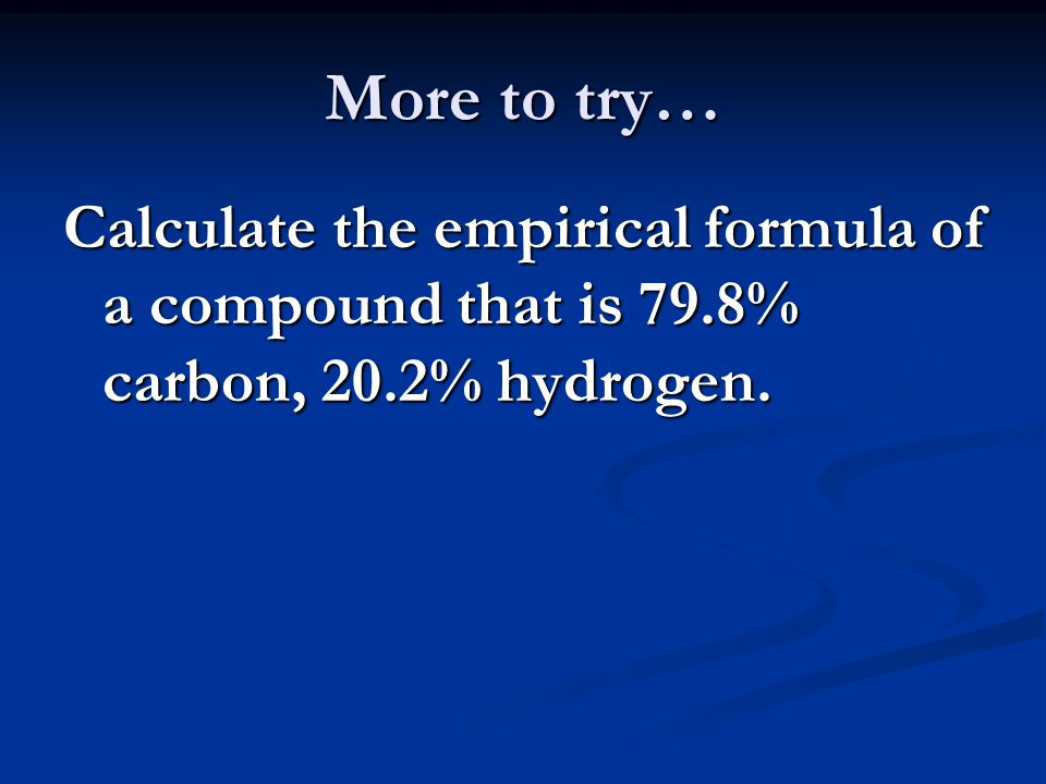 More to try… Calculate the empirical formula of a compound that is 79.8% carbon, 20.2% hydrogen.