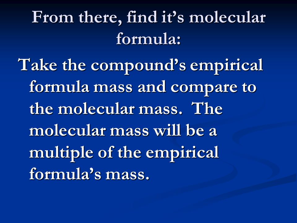 From there, find it's molecular formula: Take the compound's empirical formula mass and compare to the molecular mass.