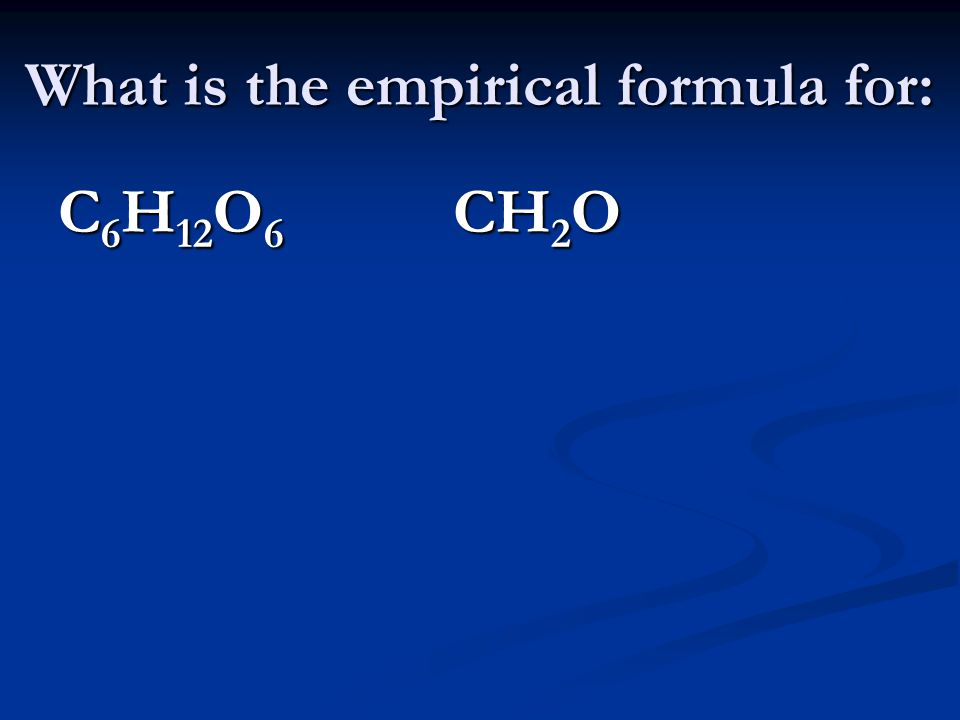 What is the empirical formula for: C 6 H 12 O 6 CH 2 O