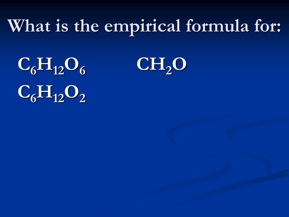 What is the empirical formula for: C 6 H 12 O 6 CH 2 O C 6 H 12 O 2