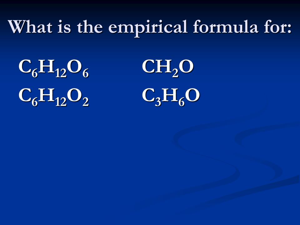 What is the empirical formula for: C 6 H 12 O 6 CH 2 O C 6 H 12 O 2 C 3 H 6 O