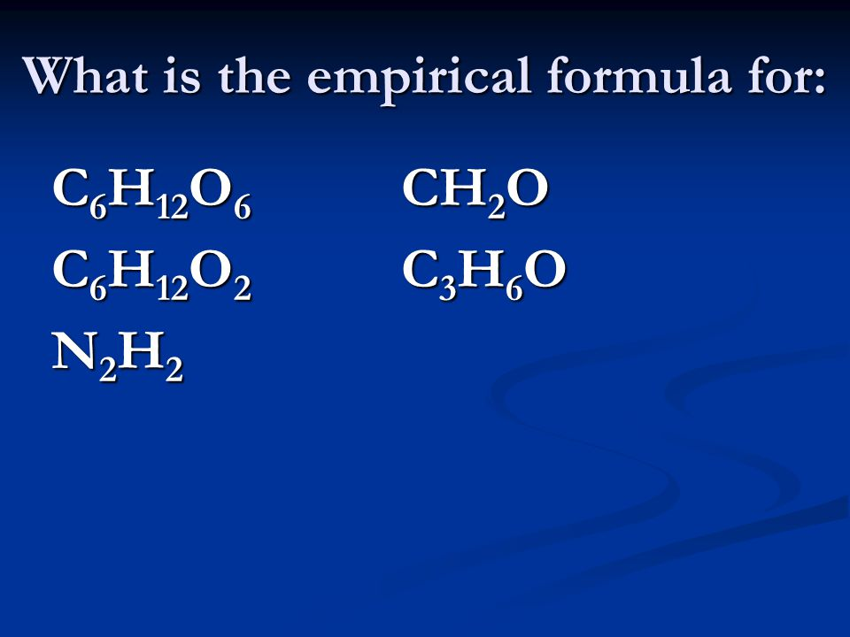 What is the empirical formula for: C 6 H 12 O 6 CH 2 O C 6 H 12 O 2 C 3 H 6 O N 2 H 2